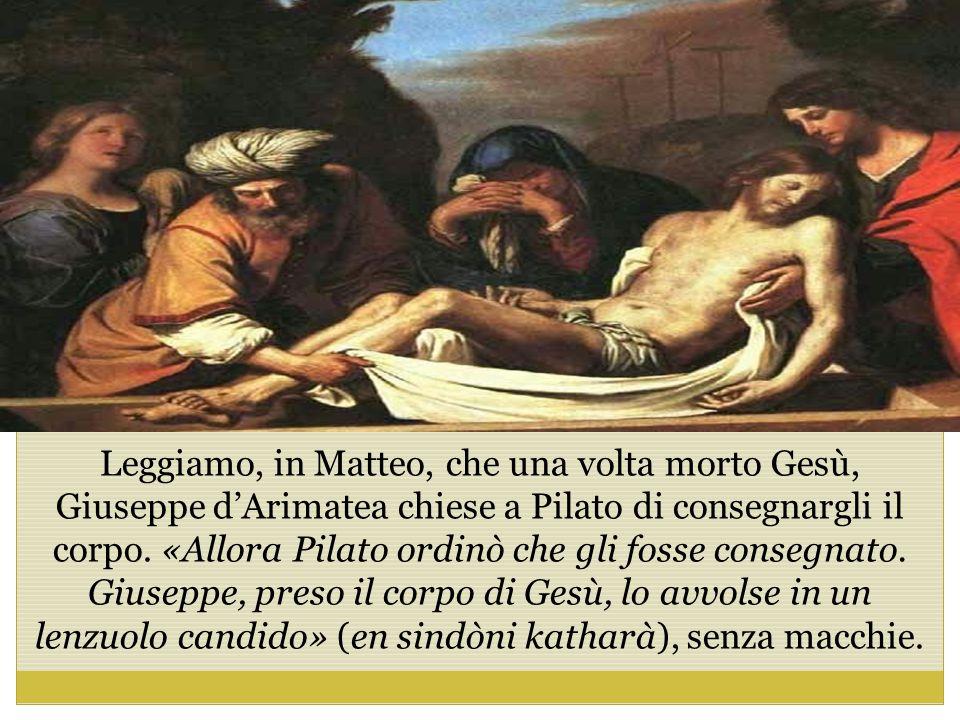 Leggiamo, in Matteo, che una volta morto Gesù, Giuseppe d'Arimatea chiese a Pilato di consegnargli il corpo.