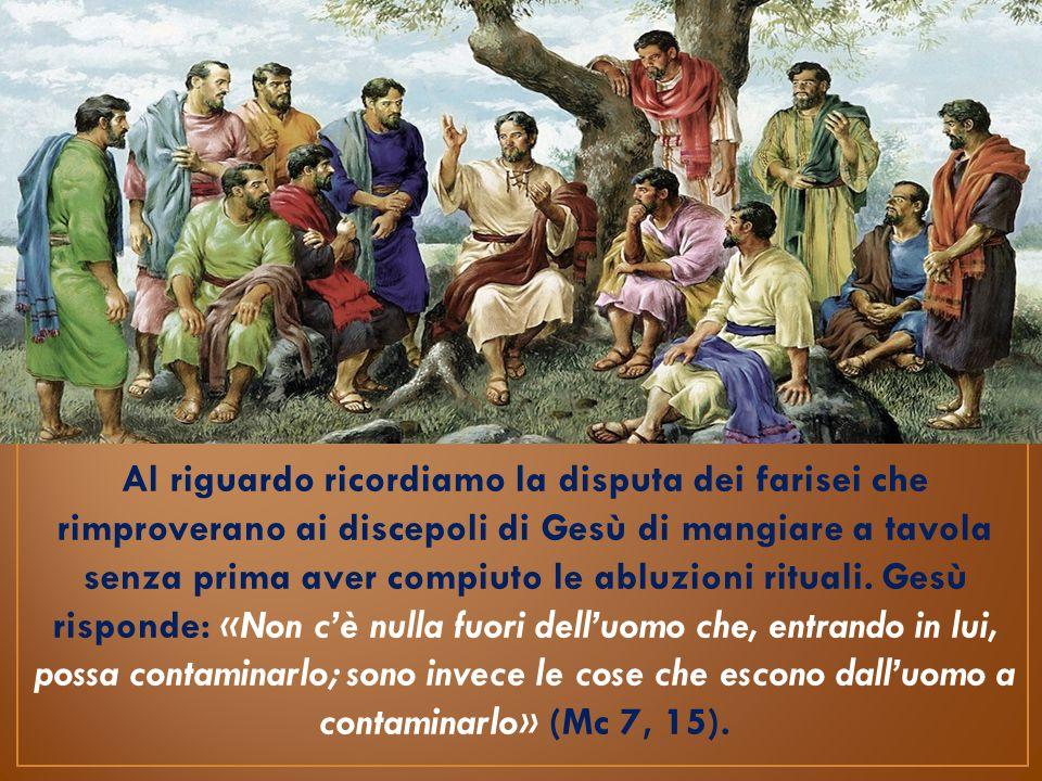 Al riguardo ricordiamo la disputa dei farisei che rimproverano ai discepoli di Gesù di mangiare a tavola senza prima aver compiuto le abluzioni rituali.