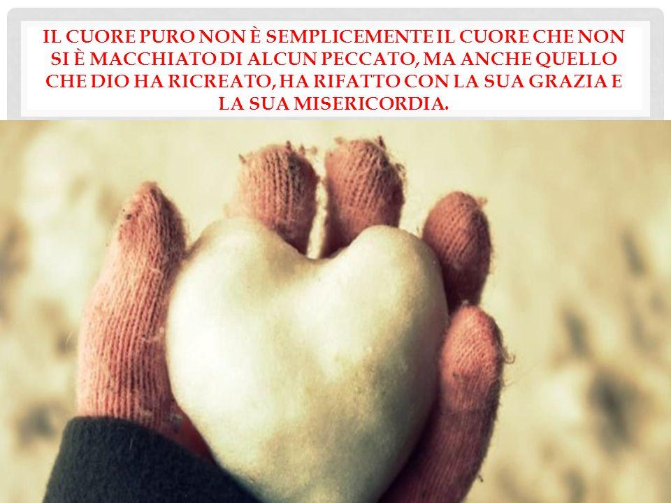 Il cuore puro non è semplicemente il cuore che non si è macchiato di alcun peccato, ma anche quello che Dio ha ricreato, ha rifatto con la sua grazia e la sua misericordia.