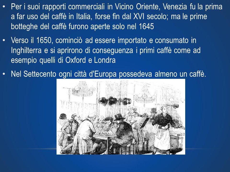 Per i suoi rapporti commerciali in Vicino Oriente, Venezia fu la prima a far uso del caffè in Italia, forse fin dal XVI secolo; ma le prime botteghe del caffè furono aperte solo nel 1645