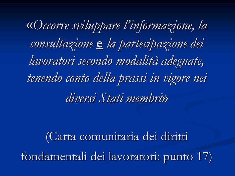 «Occorre sviluppare l'informazione, la consultazione e la partecipazione dei lavoratori secondo modalità adeguate, tenendo conto della prassi in vigore nei diversi Stati membri» (Carta comunitaria dei diritti fondamentali dei lavoratori: punto 17)