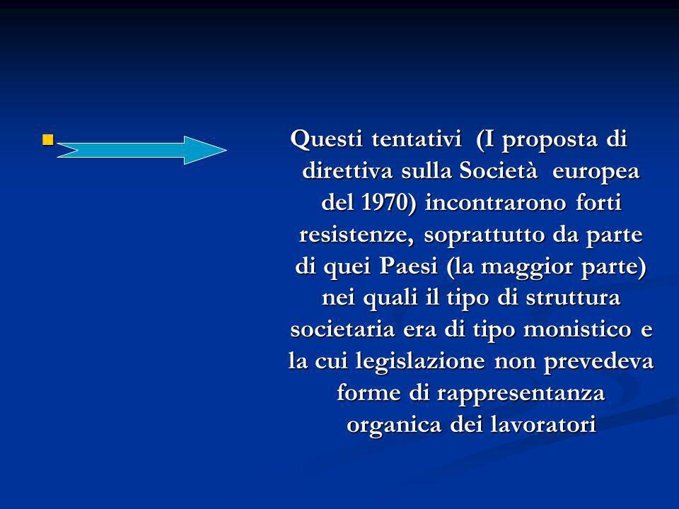 Questi tentativi (I proposta di direttiva sulla Società europea del 1970) incontrarono forti resistenze, soprattutto da parte di quei Paesi (la maggior parte) nei quali il tipo di struttura societaria era di tipo monistico e la cui legislazione non prevedeva forme di rappresentanza organica dei lavoratori