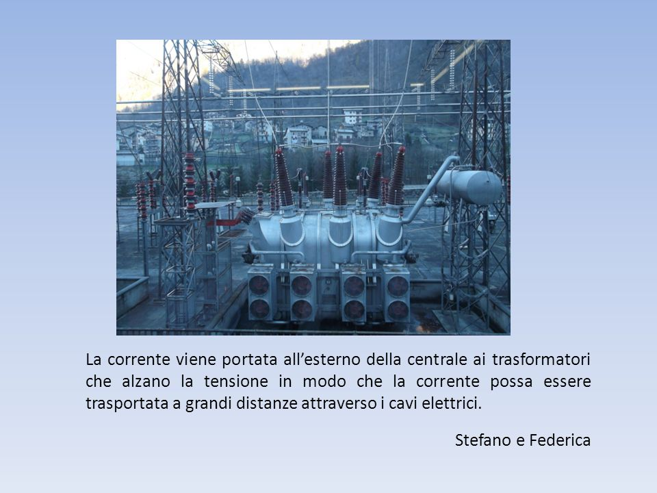 La corrente viene portata all'esterno della centrale ai trasformatori che alzano la tensione in modo che la corrente possa essere trasportata a grandi distanze attraverso i cavi elettrici.
