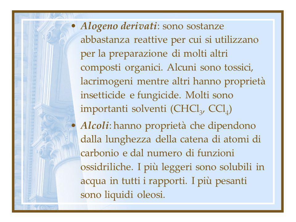 Alogeno derivati: sono sostanze abbastanza reattive per cui si utilizzano per la preparazione di molti altri composti organici. Alcuni sono tossici, lacrimogeni mentre altri hanno proprietà insetticide e fungicide. Molti sono importanti solventi (CHCl3, CCl4)