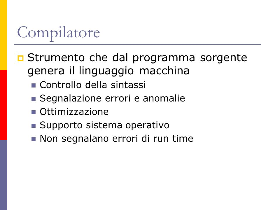 Compilatore Strumento che dal programma sorgente genera il linguaggio macchina. Controllo della sintassi.