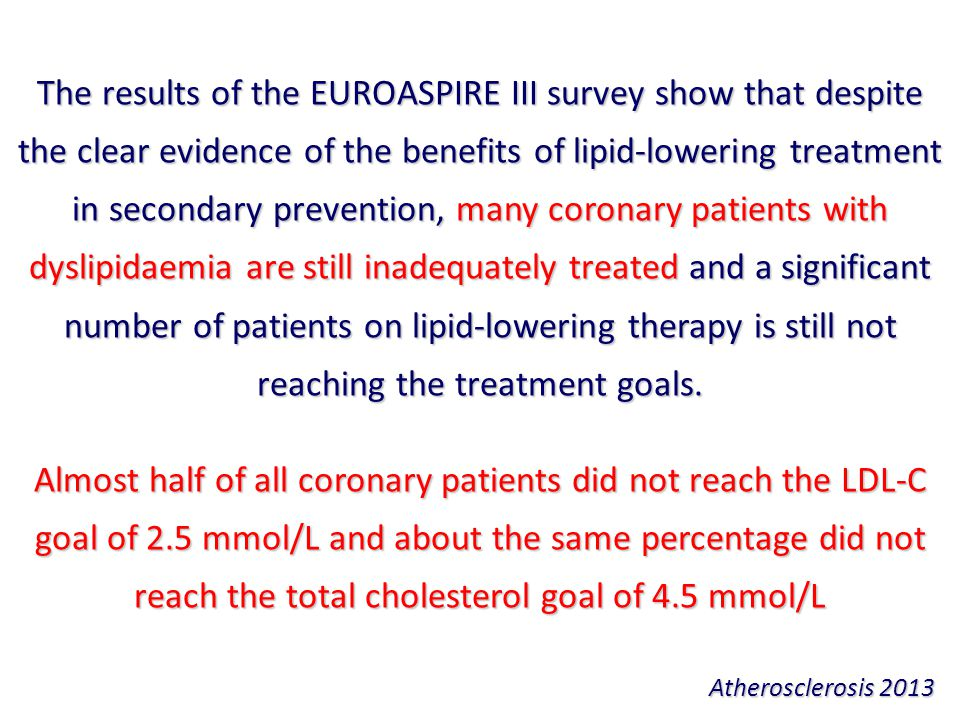 The results of the EUROASPIRE III survey show that despite the clear evidence of the benefits of lipid-lowering treatment in secondary prevention, many coronary patients with dyslipidaemia are still inadequately treated and a significant number of patients on lipid-lowering therapy is still not reaching the treatment goals.
