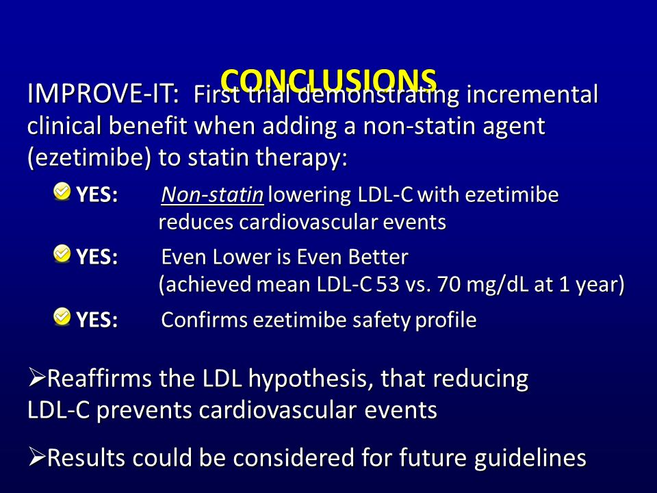 CONCLUSIONS IMPROVE-IT: First trial demonstrating incremental clinical benefit when adding a non-statin agent (ezetimibe) to statin therapy: