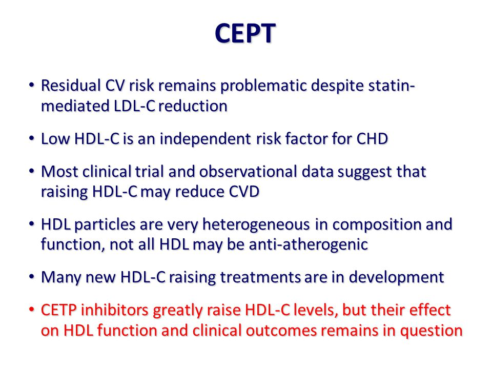 CEPT Residual CV risk remains problematic despite statin- mediated LDL-C reduction. Low HDL-C is an independent risk factor for CHD.