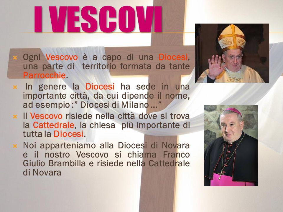I VESCOVI Ogni Vescovo è a capo di una Diocesi, una parte di territorio formata da tante Parrocchie.