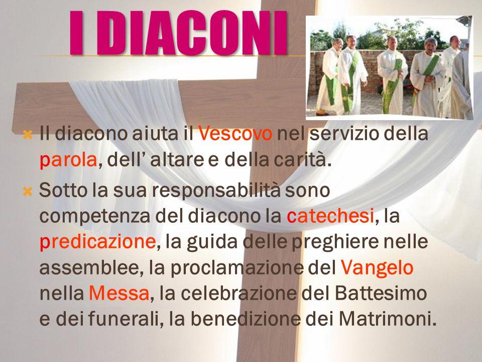 I DIACONI Il diacono aiuta il Vescovo nel servizio della parola, dell' altare e della carità.