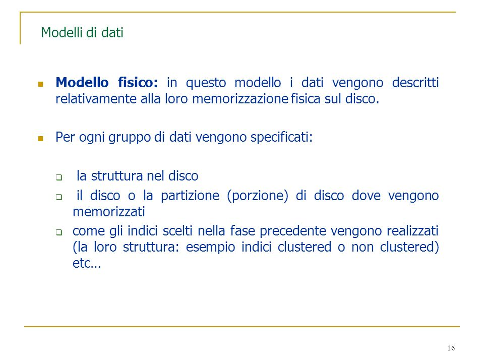 Modelli di dati Modello fisico: in questo modello i dati vengono descritti relativamente alla loro memorizzazione fisica sul disco.