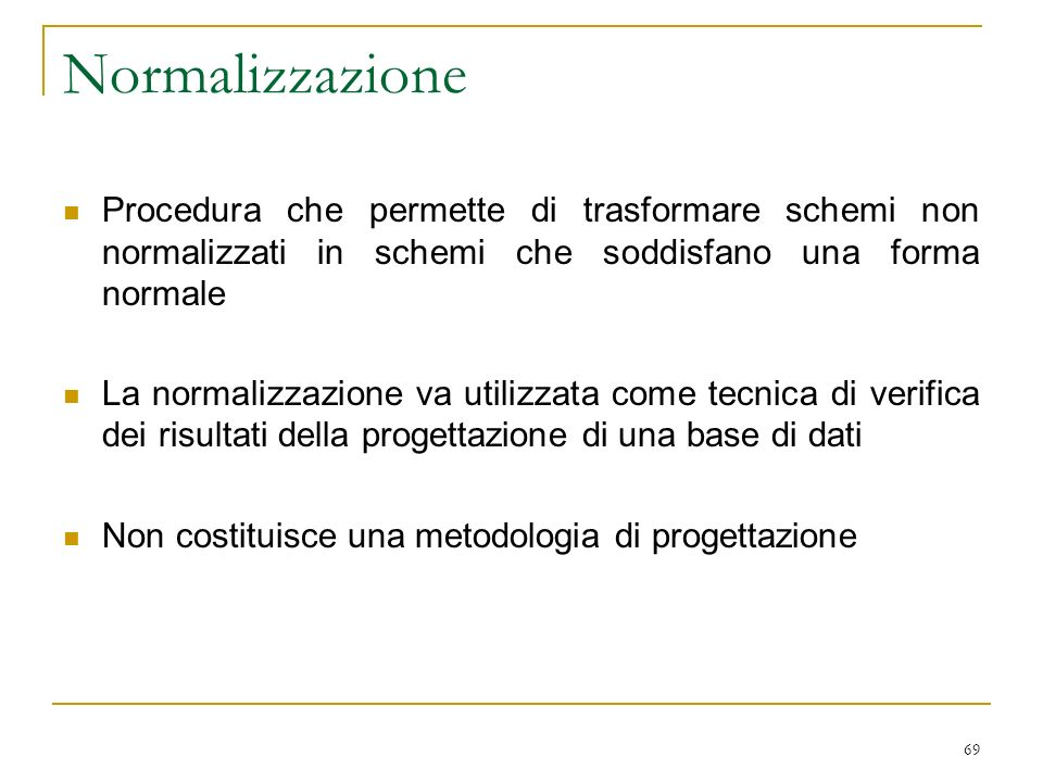 Normalizzazione Procedura che permette di trasformare schemi non normalizzati in schemi che soddisfano una forma normale.
