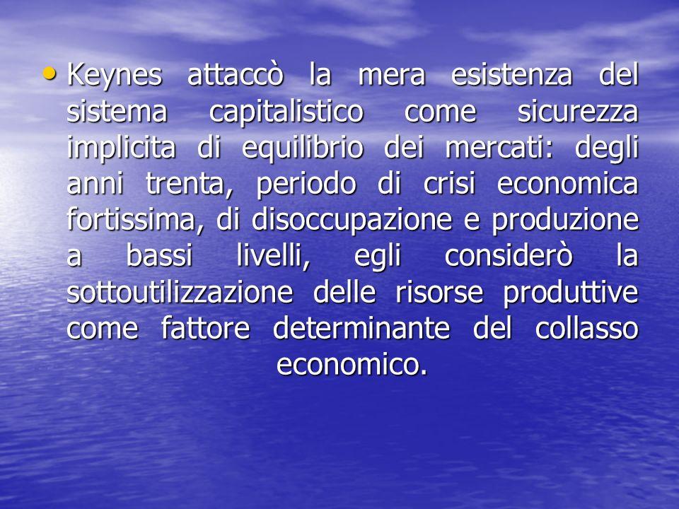 Keynes attaccò la mera esistenza del sistema capitalistico come sicurezza implicita di equilibrio dei mercati: degli anni trenta, periodo di crisi economica fortissima, di disoccupazione e produzione a bassi livelli, egli considerò la sottoutilizzazione delle risorse produttive come fattore determinante del collasso economico.