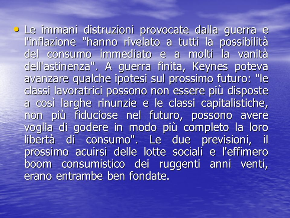 Le immani distruzioni provocate dalla guerra e l inflazione hanno rivelato a tutti la possibilità del consumo immediato e a molti la vanità dell astinenza .