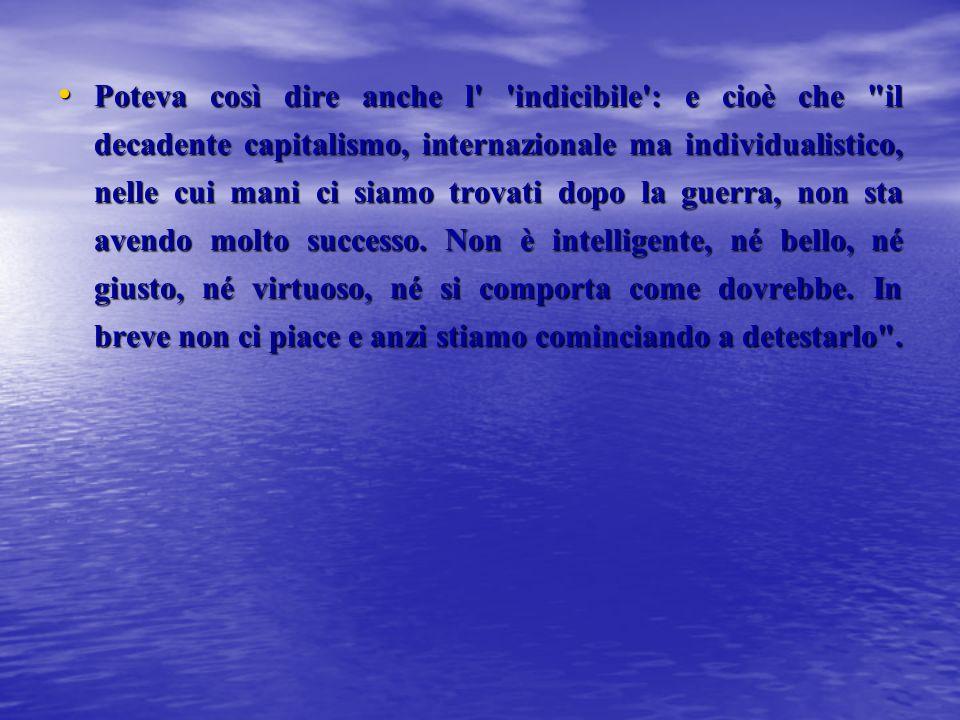 Poteva così dire anche l indicibile : e cioè che il decadente capitalismo, internazionale ma individualistico, nelle cui mani ci siamo trovati dopo la guerra, non sta avendo molto successo.