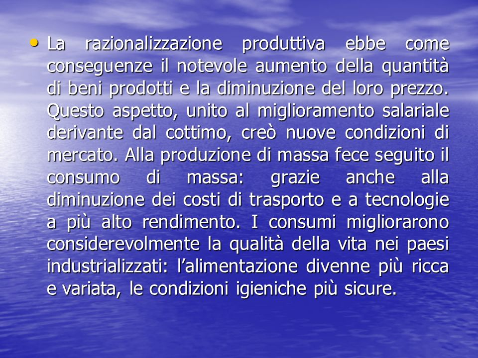 La razionalizzazione produttiva ebbe come conseguenze il notevole aumento della quantità di beni prodotti e la diminuzione del loro prezzo.