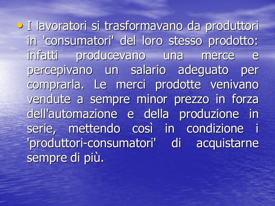 I lavoratori si trasformavano da produttori in consumatori del loro stesso prodotto: infatti producevano una merce e percepivano un salario adeguato per comprarla.