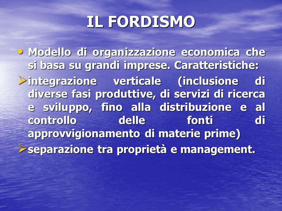 IL FORDISMO Modello di organizzazione economica che si basa su grandi imprese. Caratteristiche: