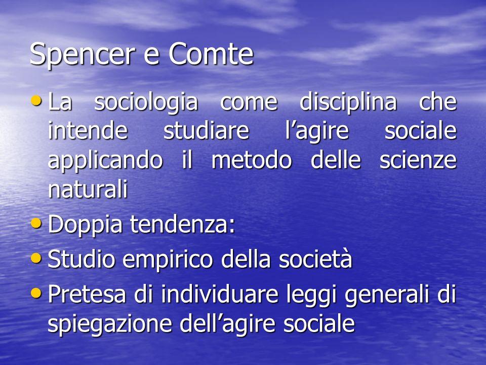 Spencer e Comte La sociologia come disciplina che intende studiare l'agire sociale applicando il metodo delle scienze naturali.