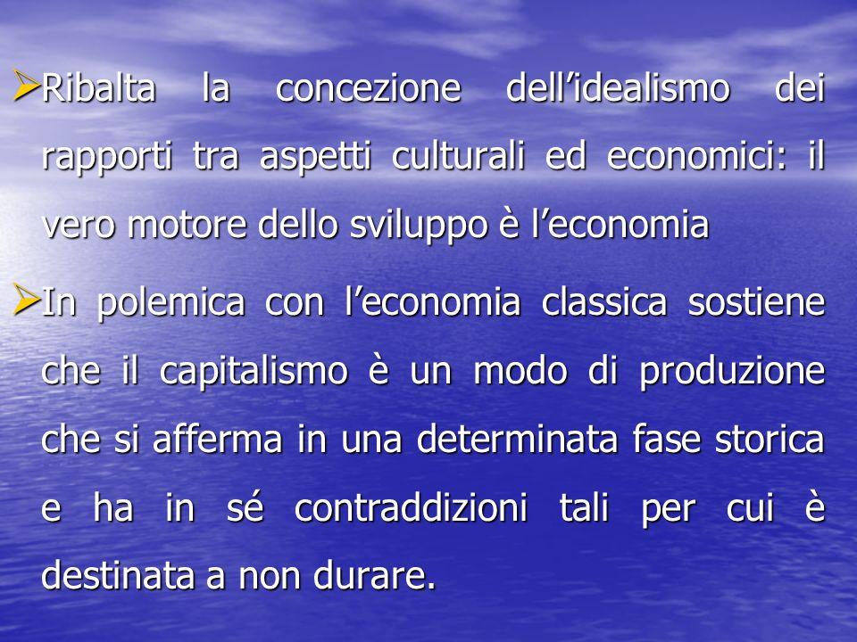 Ribalta la concezione dell'idealismo dei rapporti tra aspetti culturali ed economici: il vero motore dello sviluppo è l'economia