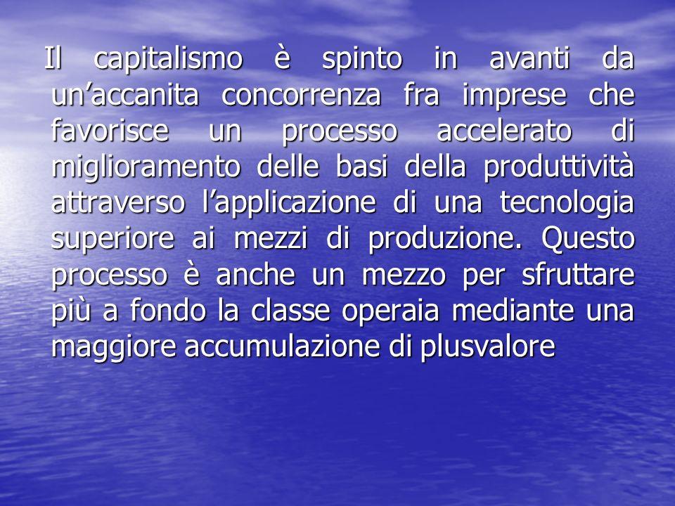 Il capitalismo è spinto in avanti da un'accanita concorrenza fra imprese che favorisce un processo accelerato di miglioramento delle basi della produttività attraverso l'applicazione di una tecnologia superiore ai mezzi di produzione.