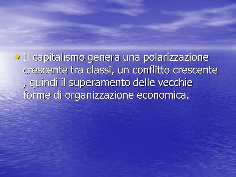 Il capitalismo genera una polarizzazione crescente tra classi, un conflitto crescente , quindi il superamento delle vecchie forme di organizzazione economica.