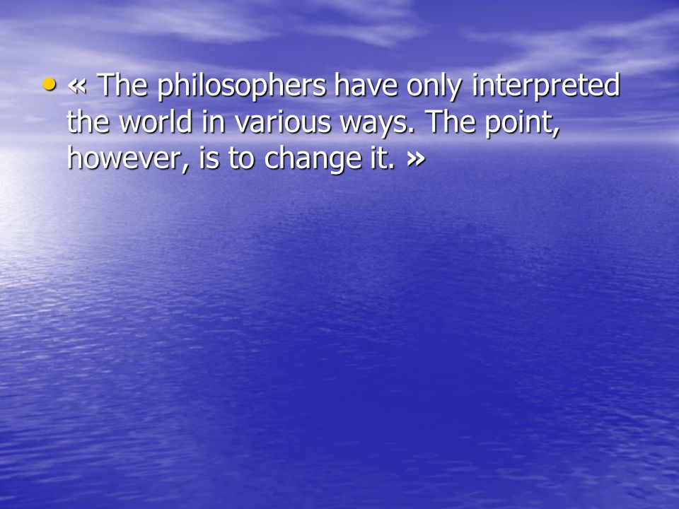 « The philosophers have only interpreted the world in various ways