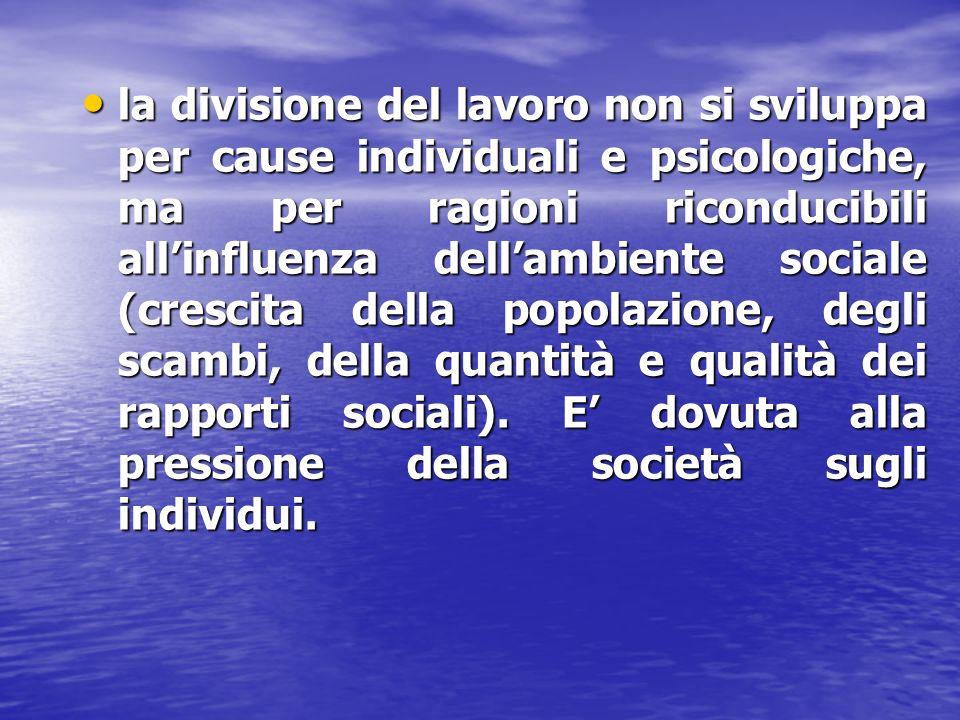 la divisione del lavoro non si sviluppa per cause individuali e psicologiche, ma per ragioni riconducibili all'influenza dell'ambiente sociale (crescita della popolazione, degli scambi, della quantità e qualità dei rapporti sociali).