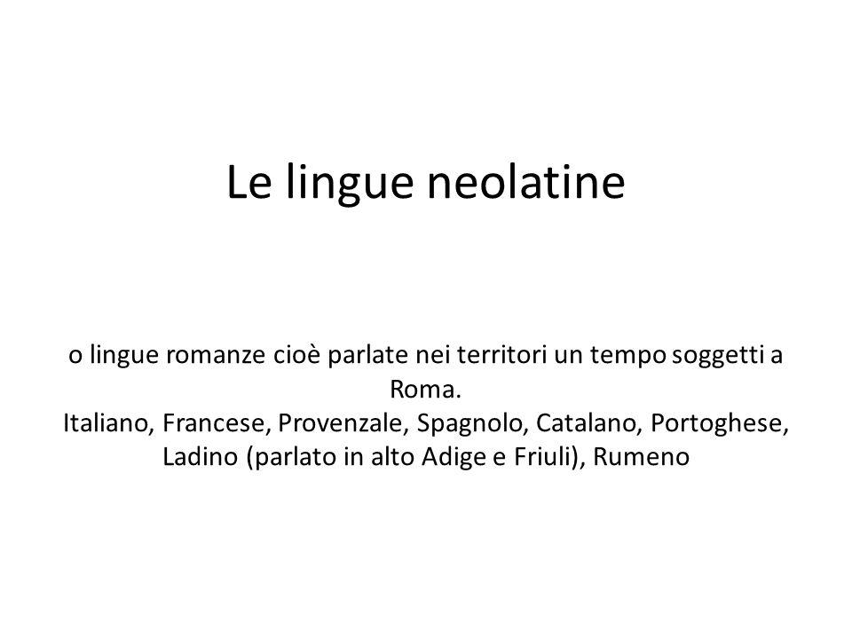 Le lingue neolatine o lingue romanze cioè parlate nei territori un tempo soggetti a Roma.