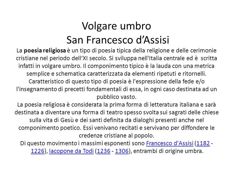 Volgare umbro San Francesco d'Assisi La poesia religiosa è un tipo di poesia tipica della religione e delle cerimonie cristiane nel periodo dell'XI secolo.