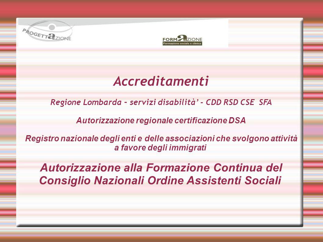 Accreditamenti Regione Lombarda – servizi disabilità' - CDD RSD CSE SFA Autorizzazione regionale certificazione DSA Registro nazionale degli enti e delle associazioni che svolgono attività a favore degli immigrati Autorizzazione alla Formazione Continua del Consiglio Nazionali Ordine Assistenti Sociali