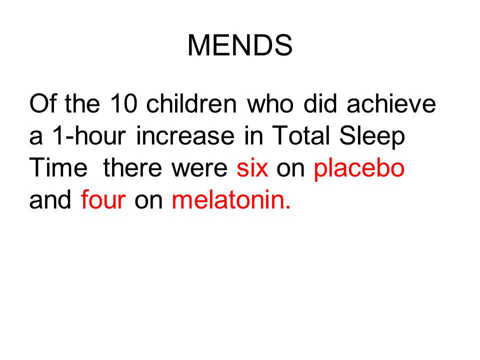 MENDS Of the 10 children who did achieve a 1-hour increase in Total Sleep Time there were six on placebo and four on melatonin.
