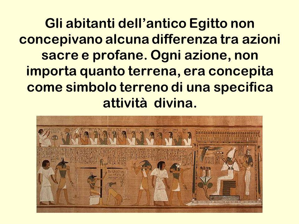Gli abitanti dell'antico Egitto non concepivano alcuna differenza tra azioni sacre e profane.