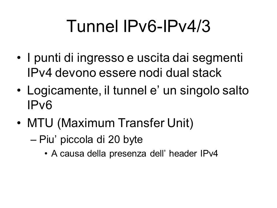 Tunnel IPv6-IPv4/3 I punti di ingresso e uscita dai segmenti IPv4 devono essere nodi dual stack. Logicamente, il tunnel e' un singolo salto IPv6.