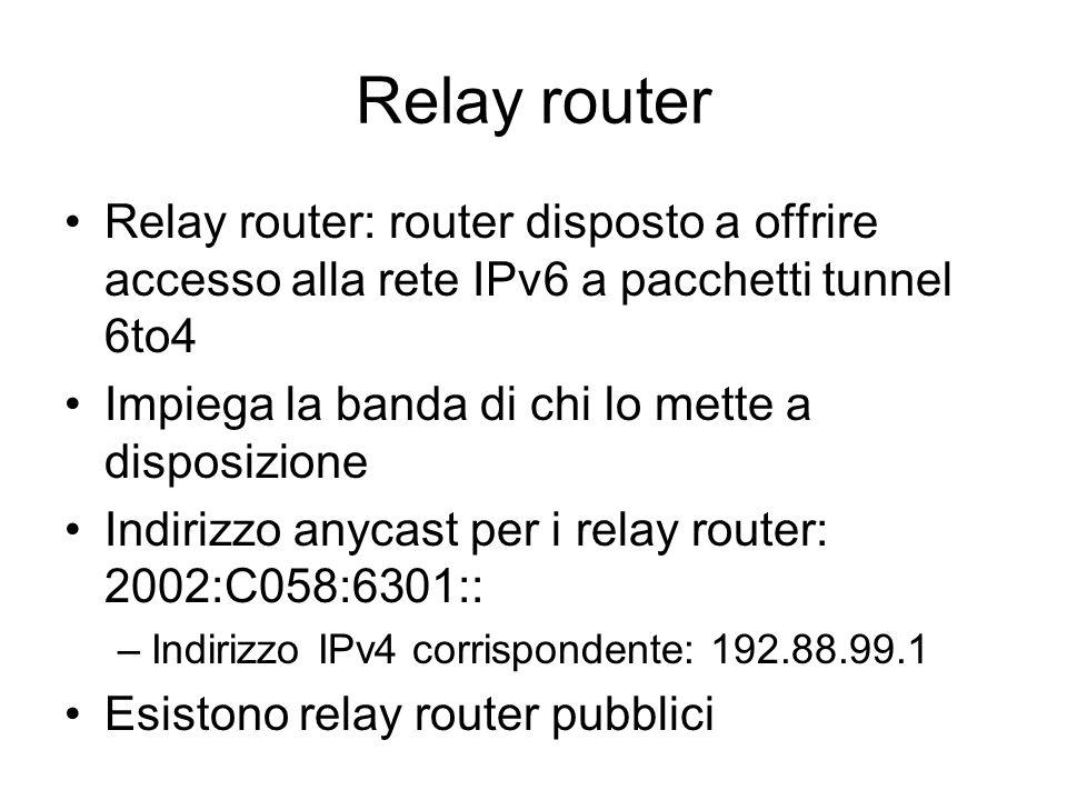 Relay router Relay router: router disposto a offrire accesso alla rete IPv6 a pacchetti tunnel 6to4.