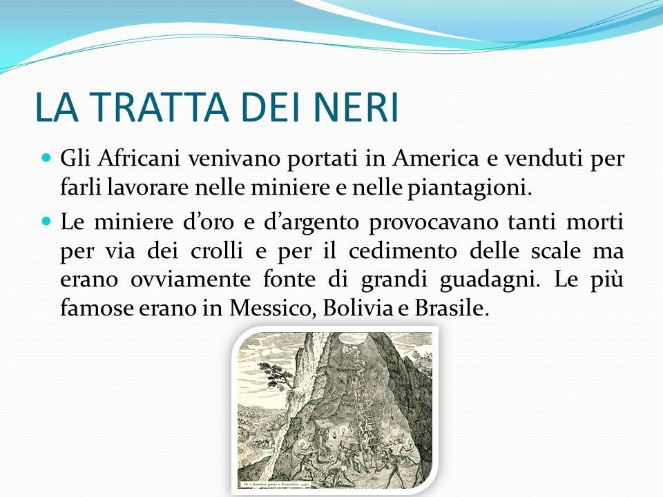 LA TRATTA DEI NERI Gli Africani venivano portati in America e venduti per farli lavorare nelle miniere e nelle piantagioni.