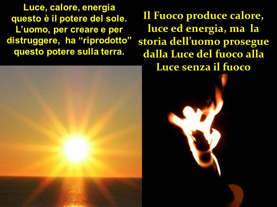 Il Fuoco produce calore, luce ed energia, ma la storia dell'uomo prosegue dalla Luce del fuoco alla Luce senza il fuoco