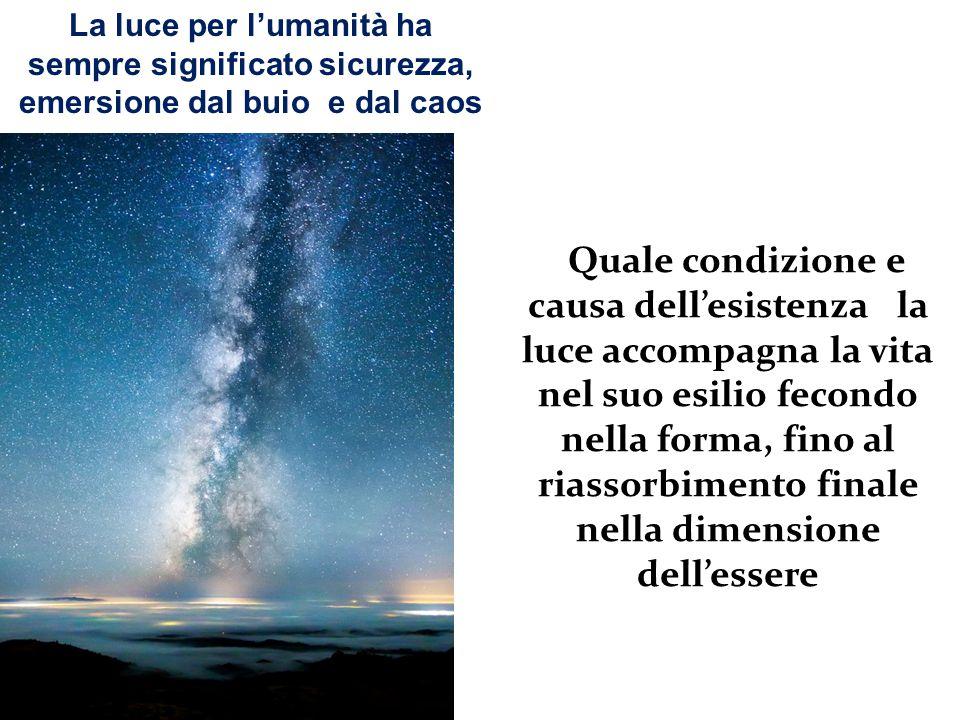 La luce per l'umanità ha sempre significato sicurezza, emersione dal buio e dal caos