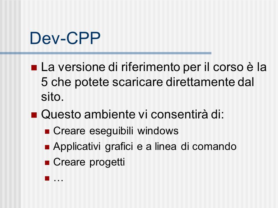 Dev-CPP La versione di riferimento per il corso è la 5 che potete scaricare direttamente dal sito. Questo ambiente vi consentirà di: