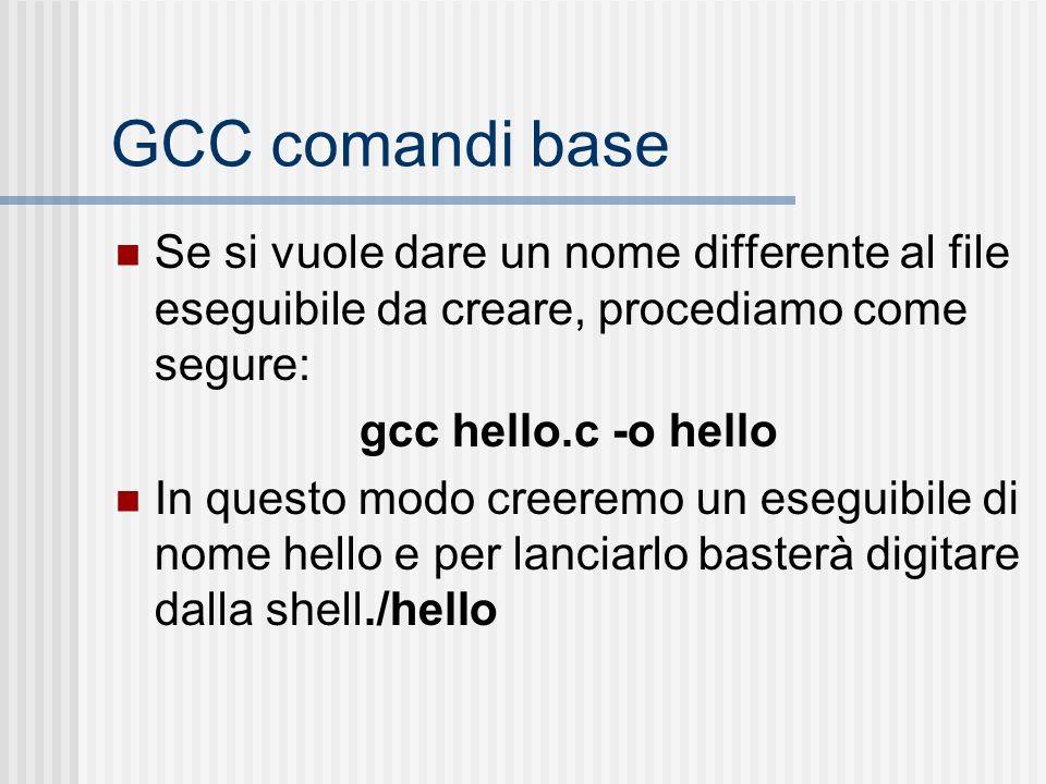 GCC comandi base Se si vuole dare un nome differente al file eseguibile da creare, procediamo come segure: