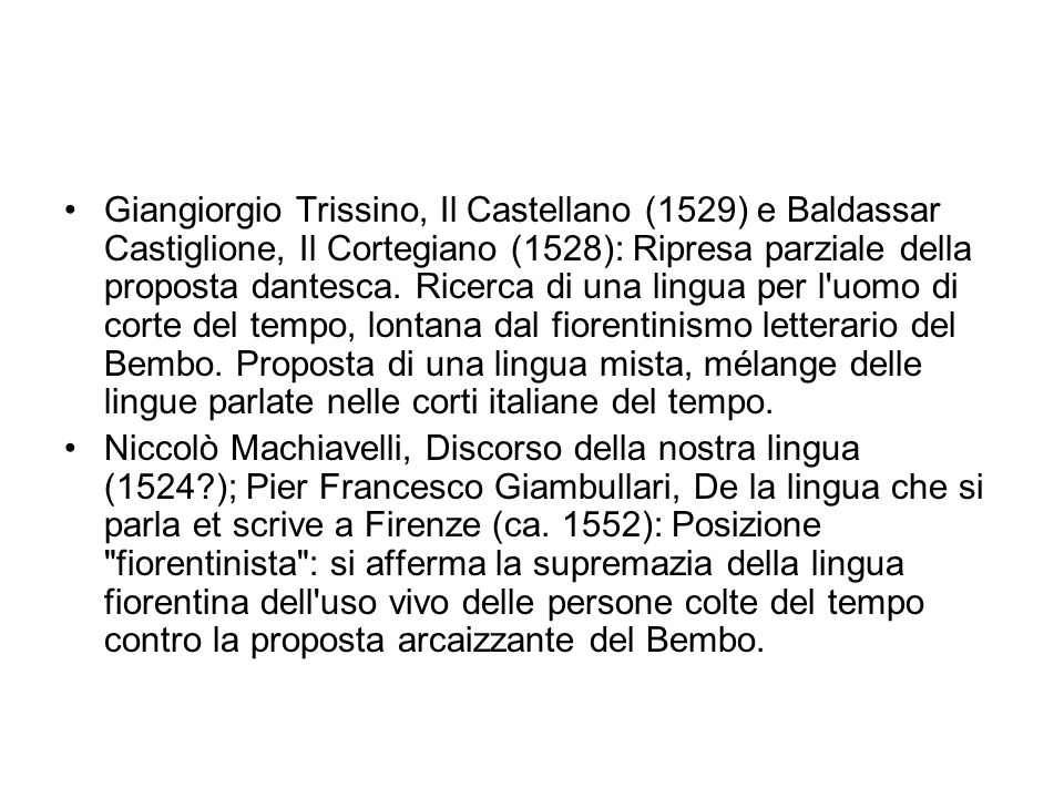 Giangiorgio Trissino, Il Castellano (1529) e Baldassar Castiglione, Il Cortegiano (1528): Ripresa parziale della proposta dantesca. Ricerca di una lingua per l uomo di corte del tempo, lontana dal fiorentinismo letterario del Bembo. Proposta di una lingua mista, mélange delle lingue parlate nelle corti italiane del tempo.