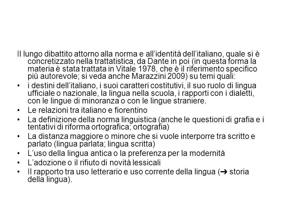 Il lungo dibattito attorno alla norma e all'identità dell'italiano, quale si è concretizzato nella trattatistica, da Dante in poi (in questa forma la materia è stata trattata in Vitale 1978, che è il riferimento specifico più autorevole; si veda anche Marazzini 2009) su temi quali: