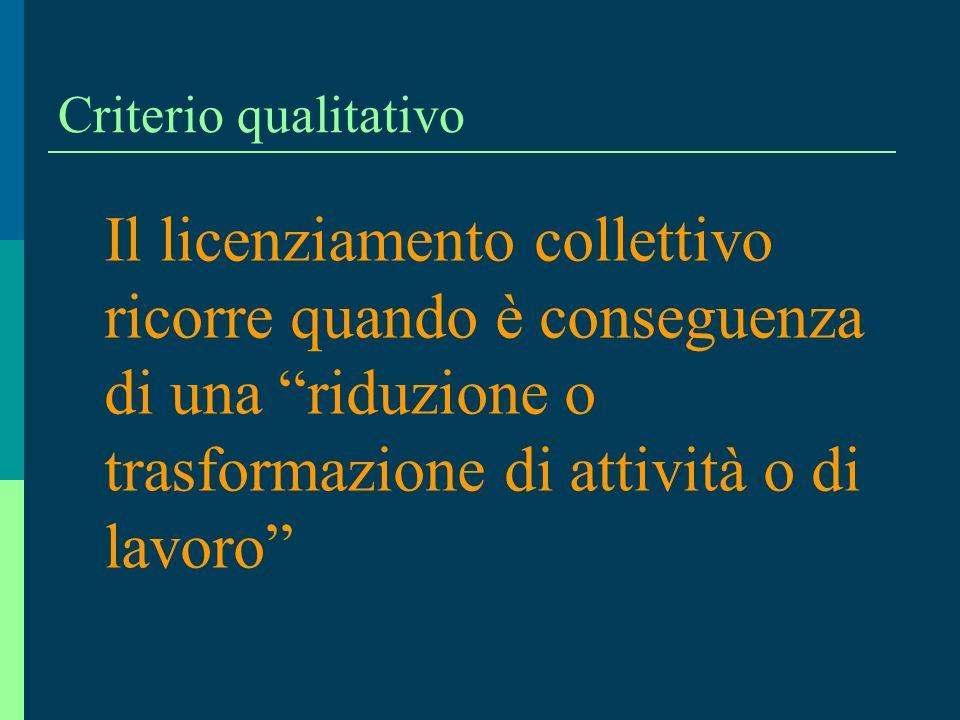 Criterio qualitativo Il licenziamento collettivo ricorre quando è conseguenza di una riduzione o trasformazione di attività o di lavoro