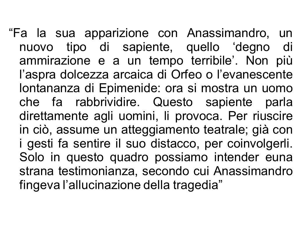 Fa la sua apparizione con Anassimandro, un nuovo tipo di sapiente, quello 'degno di ammirazione e a un tempo terribile'.