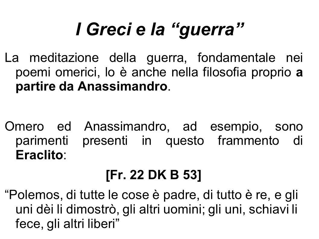 I Greci e la guerra La meditazione della guerra, fondamentale nei poemi omerici, lo è anche nella filosofia proprio a partire da Anassimandro.