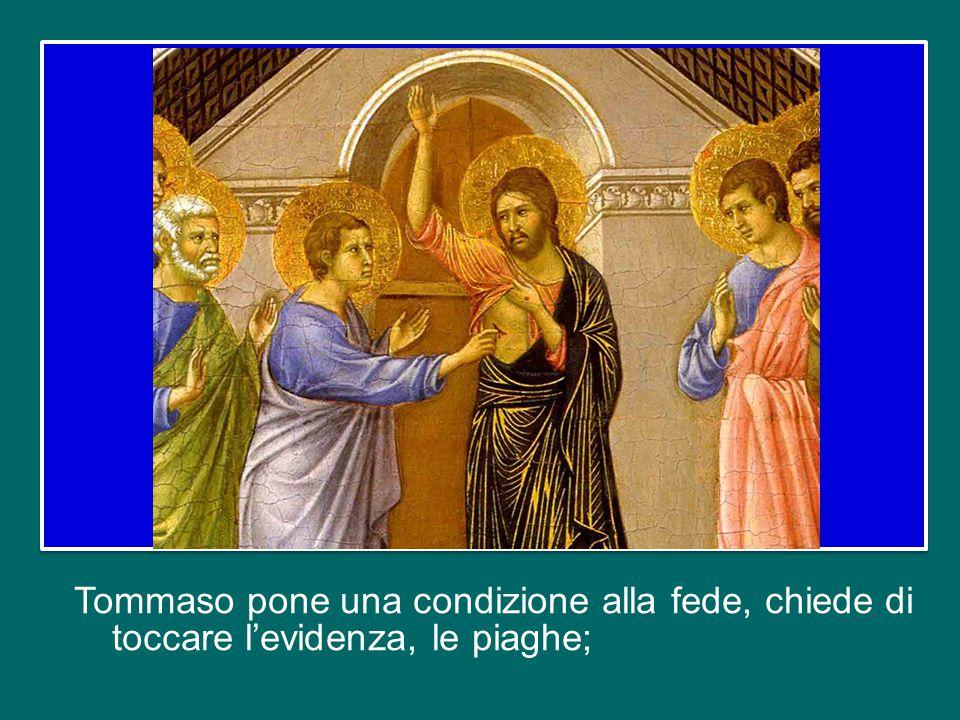 Tommaso pone una condizione alla fede, chiede di toccare l'evidenza, le piaghe;
