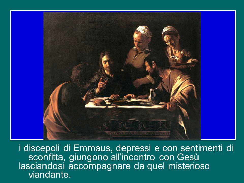 i discepoli di Emmaus, depressi e con sentimenti di sconfitta, giungono all'incontro con Gesù lasciandosi accompagnare da quel misterioso viandante.