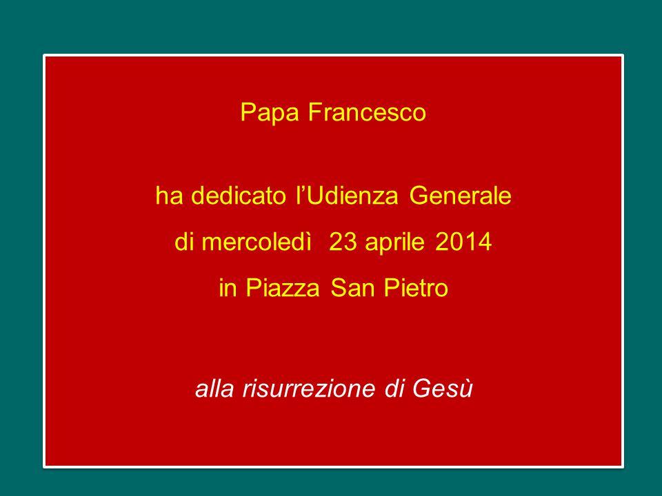 Papa Francesco ha dedicato l'Udienza Generale di mercoledì 23 aprile 2014 in Piazza San Pietro alla risurrezione di Gesù