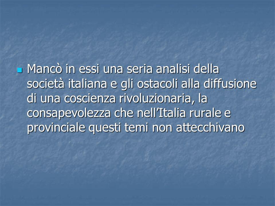 Mancò in essi una seria analisi della società italiana e gli ostacoli alla diffusione di una coscienza rivoluzionaria, la consapevolezza che nell'Italia rurale e provinciale questi temi non attecchivano
