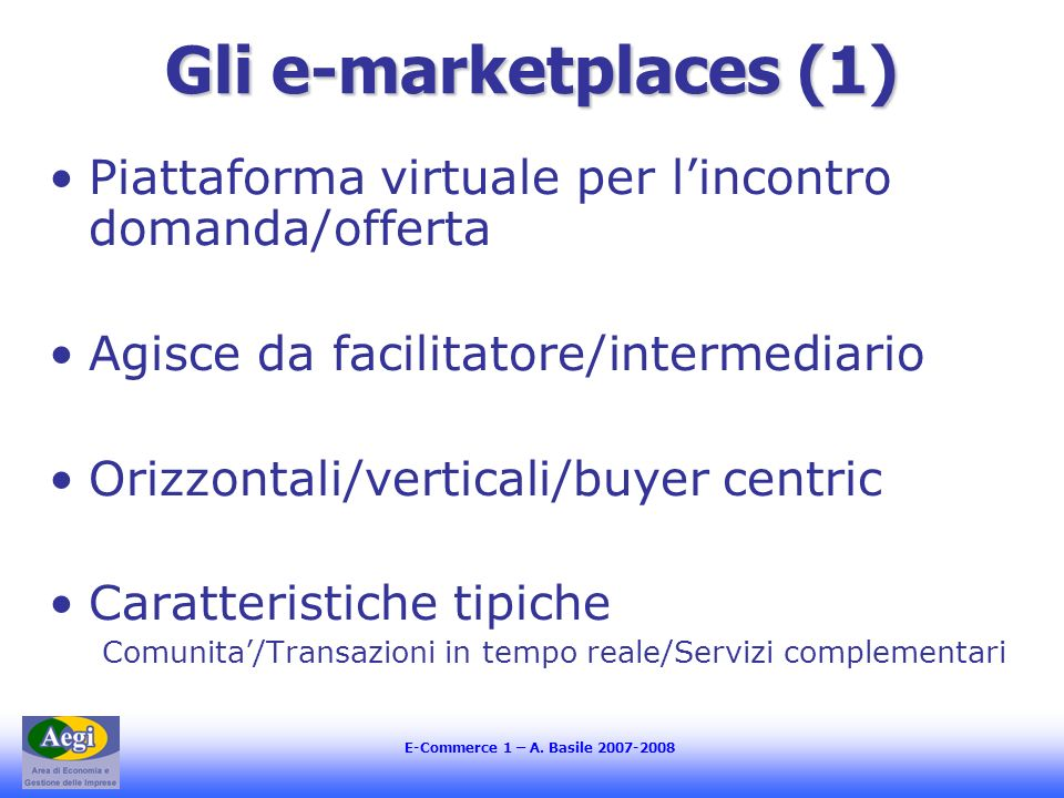 Gli e-marketplaces (1)Piattaforma virtuale per l'incontro domanda/offerta. Agisce da facilitatore/intermediario.